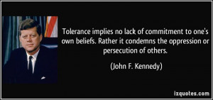 Tolerance implies no lack of commitment to one's own beliefs. Rather ...