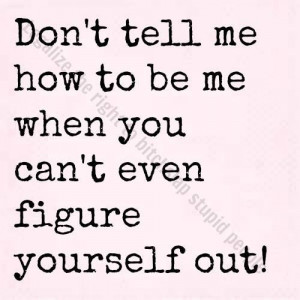Don't tell me how to be me when you can't even figure yourself out.