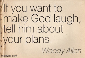 If you want to make God laugh, tell him about your plans - Woody Allen ...