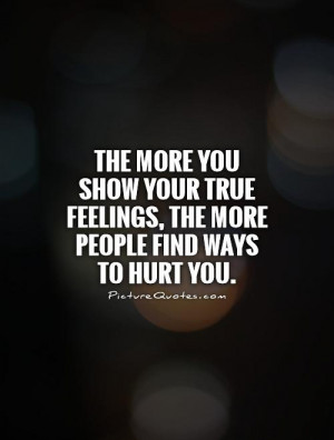 ... you show your true feelings, the more people find ways to hurt you