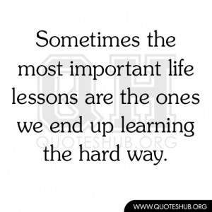 ... important life lessons are the ones we end up learning the hard way
