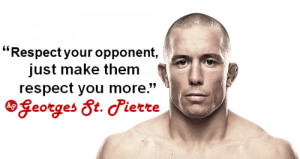 "... your opponent, just make them respect you more."" - Georges St-Pierre"