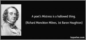 poet's Mistress is a hallowed thing. - Richard Monckton Milnes, 1st ...