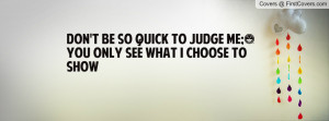 don't be so quick to judge me;)you only see what i choose to show ...