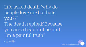 ,why do people love me but hate you?? The death replied:Because you ...