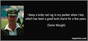 ... bat, which has been a good luck charm for a few years. - Steve Waugh