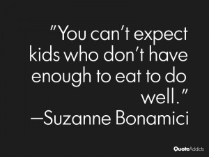 You can't expect kids who don't have enough to eat to do well.. # ...