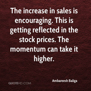 The increase in sales is encouraging. This is getting reflected in the ...