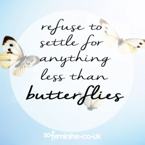 Refuse to settle for anything less than butterflies.