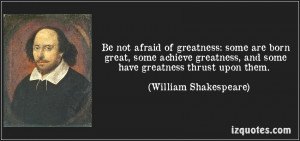 ... not afraid of greatness. Some are born great, some achieve greatness