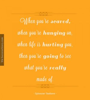 When you're scared, when you're hanging on, when life is hurting you ...