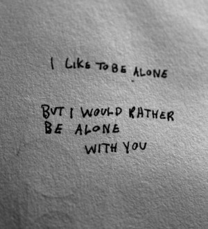 like to be alone but I would rather be alone with you