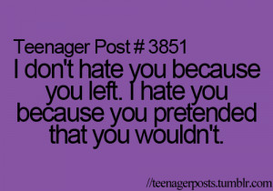 don't hate you because you left. I hate you because you pretended ...