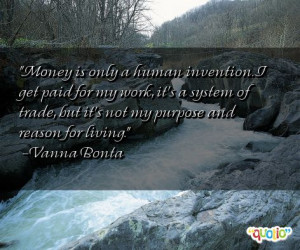 Money is only a human invention. I get paid for my work, it's a system ...