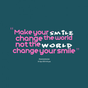 Quotes Picture: make your smile change the world not the world change ...