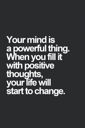 Your mind is a powerful thing. When you fill it with positive thoughts ...