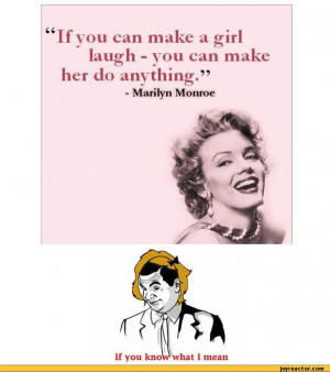 If you can make a inrlJOlaugh - you can make her do anything.- Marilyn ...
