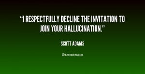 respectfully decline the invitation to join your hallucination ...