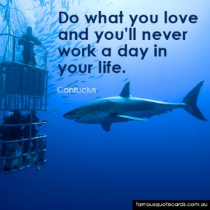 Do what you love and you will never work a day in your life.""