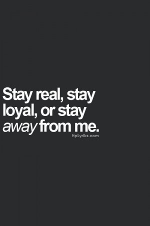 Quote ~ start real, stay loyal, or stay away from me.
