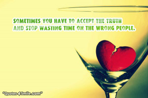 ... have to accept the truth and stop wasting time on the wrong people