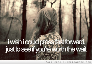 wish I could press fast forward just to see if you're worth the wait ...