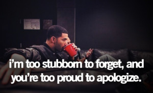 too stubborn to forget, and you're too proud to apologize