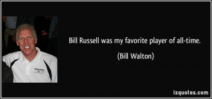 Bill Russell was my favorite player of all-time. - Bill Walton