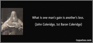 What is one man's gain is another's loss. - John Coleridge, 1st Baron ...