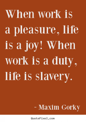 Life sayings - When work is a pleasure, life is a joy! when work is a ...