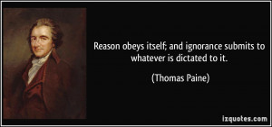 ... ; and ignorance submits to whatever is dictated to it. - Thomas Paine