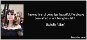 being less beautiful, I've always been afraid of not being beautiful ...
