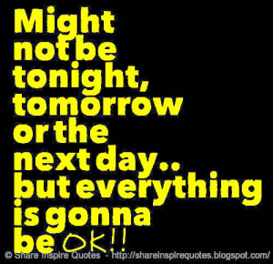 ... be tonight, tomorrow or the next day.. but everything is gonna be OK