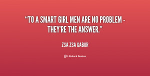 To a smart girl men are no problem - they're the answer. - Zsa Zsa ...