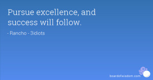 Pursue excellence, and success will follow.
