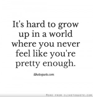 ... to grow up in a world where you never feel like you're pretty enough