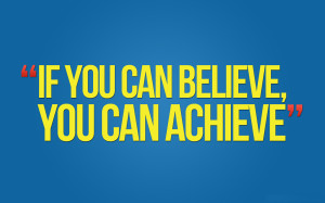 If you can believe, you can achieve