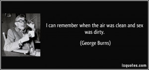 ... can remember when the air was clean and sex was dirty. - George Burns