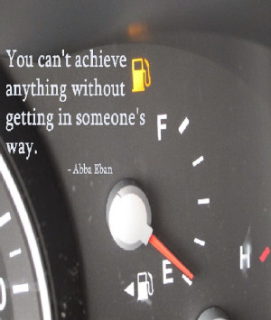 """... achieve anything without getting in someone's way. """" ~ Abba Eban"""