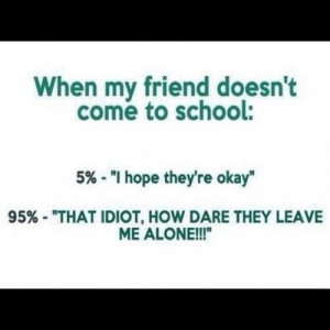 school #truestory #idiot #leave #alone #friend