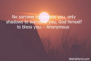No sorrows to depress you, only shadows to surround you, God himself ...