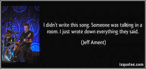 didn't write this song. Someone was talking in a room. I just wrote ...