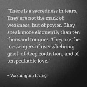 Tears. They are the messengers of overwhelming grief, of deep ...