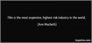 ... the most expensive, highest risk industry in the world. - Ann Macbeth