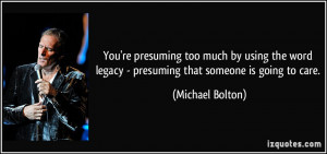 You're presuming too much by using the word legacy - presuming that ...