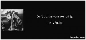 Don't trust anyone over thirty. - Jerry Rubin