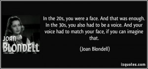 ... your voice had to match your face, if you can imagine that. - Joan