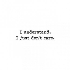 understand. I just don't care.