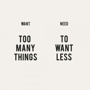 want TOO MANY THINGS need TO WANT LESS