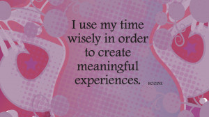 use my time wisely in order to create meaningful experiences.